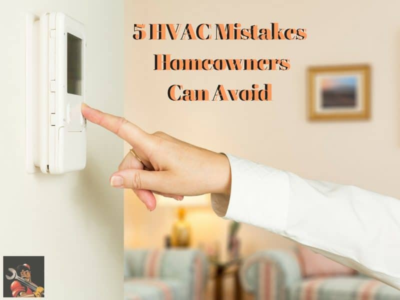 5 HVAC Mistakes Homeowners Can Avoid